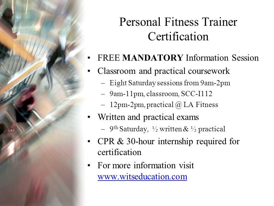 Personal Fitness Trainer Certification FREE MANDATORY Information Session Classroom and practical coursework –Eight Saturday sessions from 9am-2pm –9am-11pm, classroom, SCC-I112 –12pm-2pm, practical @ LA Fitness Written and practical exams –9 th Saturday, ½ written & ½ practical CPR & 30-hour internship required for certification For more information visit www.witseducation.com www.witseducation.com