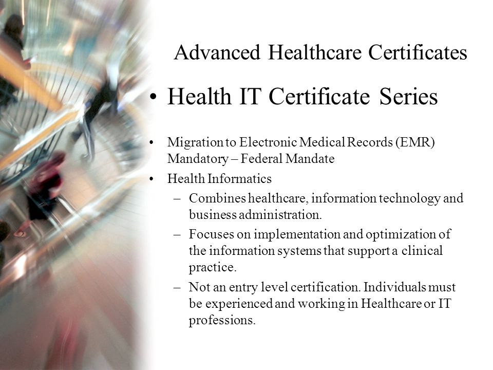 Advanced Healthcare Certificates Health IT Certificate Series Migration to Electronic Medical Records (EMR) Mandatory – Federal Mandate Health Informatics –Combines healthcare, information technology and business administration.