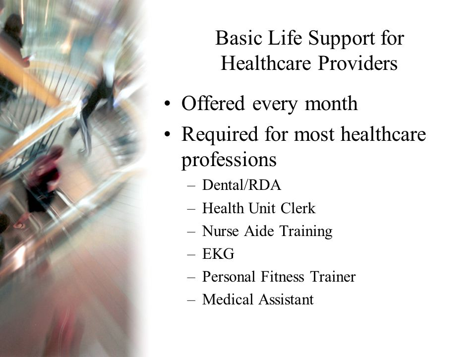 Basic Life Support for Healthcare Providers Offered every month Required for most healthcare professions –Dental/RDA –Health Unit Clerk –Nurse Aide Training –EKG –Personal Fitness Trainer –Medical Assistant