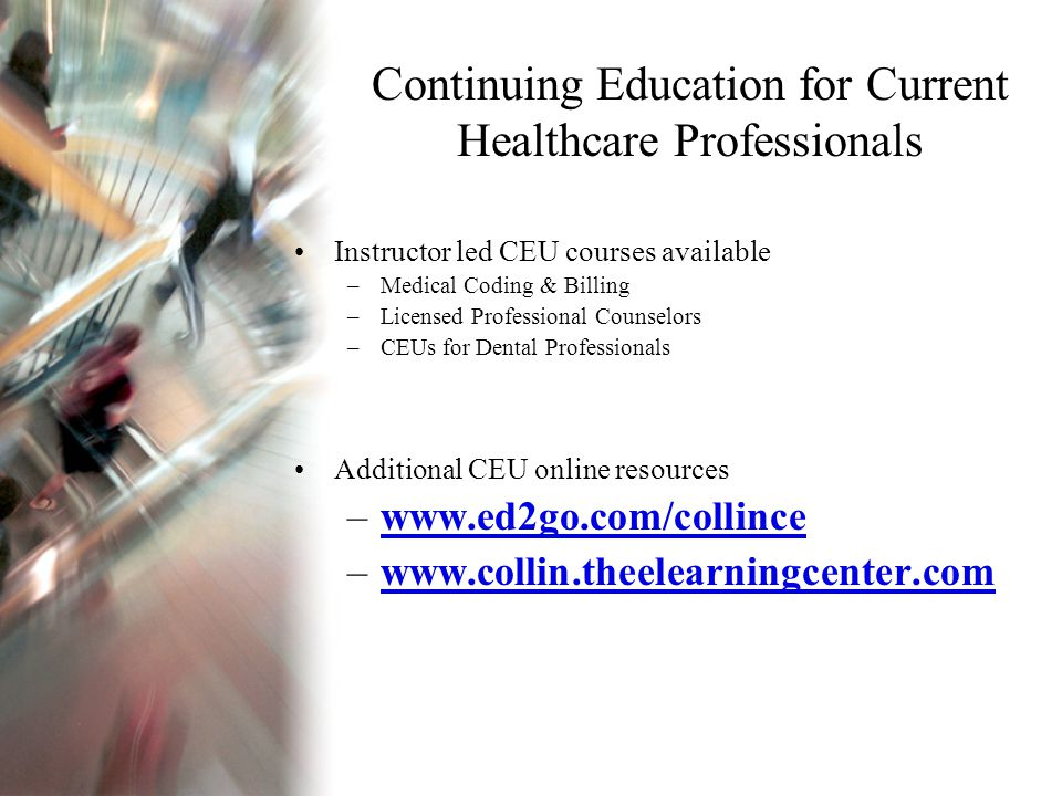 Continuing Education for Current Healthcare Professionals Instructor led CEU courses available –Medical Coding & Billing –Licensed Professional Counselors –CEUs for Dental Professionals Additional CEU online resources –www.ed2go.com/collincewww.ed2go.com/collince –www.collin.theelearningcenter.comwww.collin.theelearningcenter.com