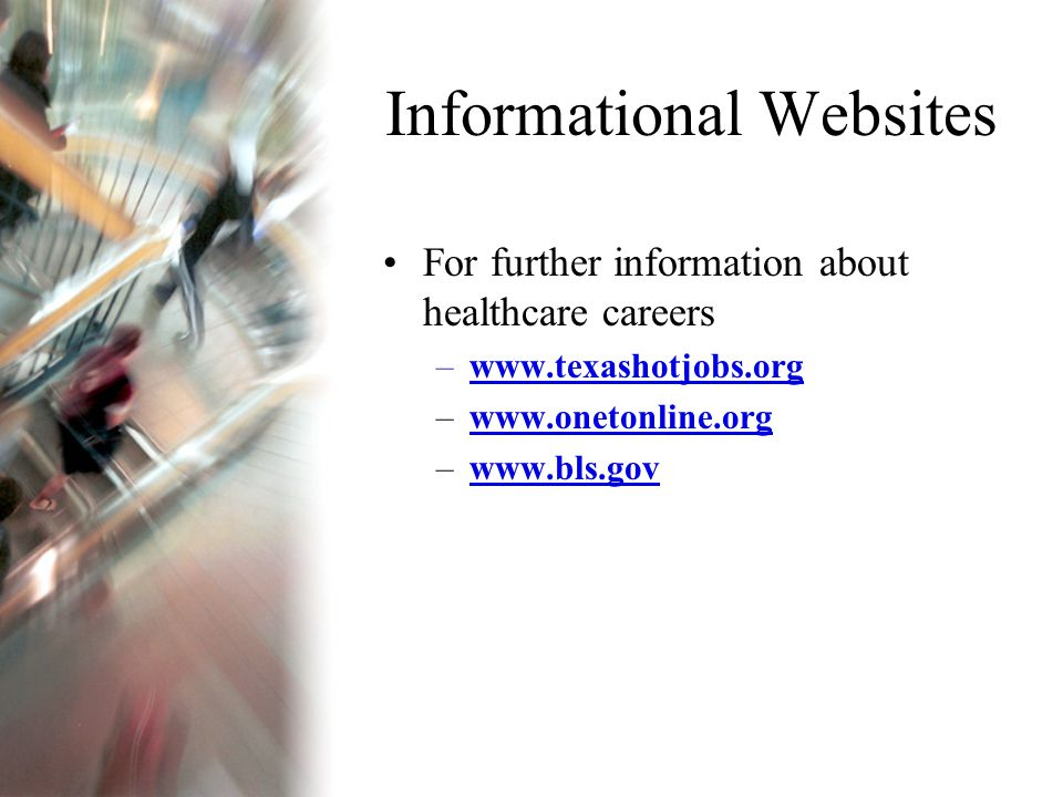 Informational Websites For further information about healthcare careers –www.texashotjobs.orgwww.texashotjobs.org –www.onetonline.orgwww.onetonline.org –www.bls.govwww.bls.gov