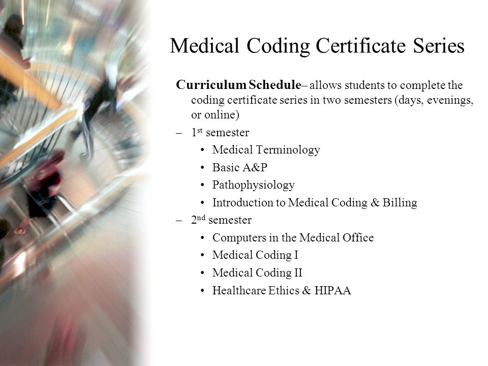 Medical Coding Certificate Series Curriculum Schedule – allows students to complete the coding certificate series in two semesters (days, evenings, or online) –1 st semester Medical Terminology Basic A&P Pathophysiology Introduction to Medical Coding & Billing –2 nd semester Computers in the Medical Office Medical Coding I Medical Coding II Healthcare Ethics & HIPAA