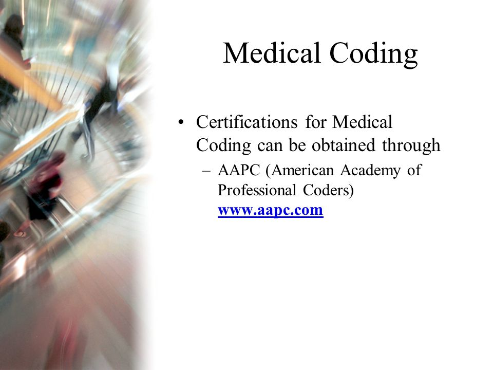 Medical Coding Certifications for Medical Coding can be obtained through –AAPC (American Academy of Professional Coders) www.aapc.com www.aapc.com