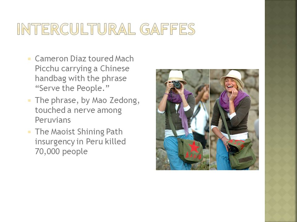  Cameron Diaz toured Mach Picchu carrying a Chinese handbag with the phrase Serve the People.  The phrase, by Mao Zedong, touched a nerve among Peruvians  The Maoist Shining Path insurgency in Peru killed 70,000 people