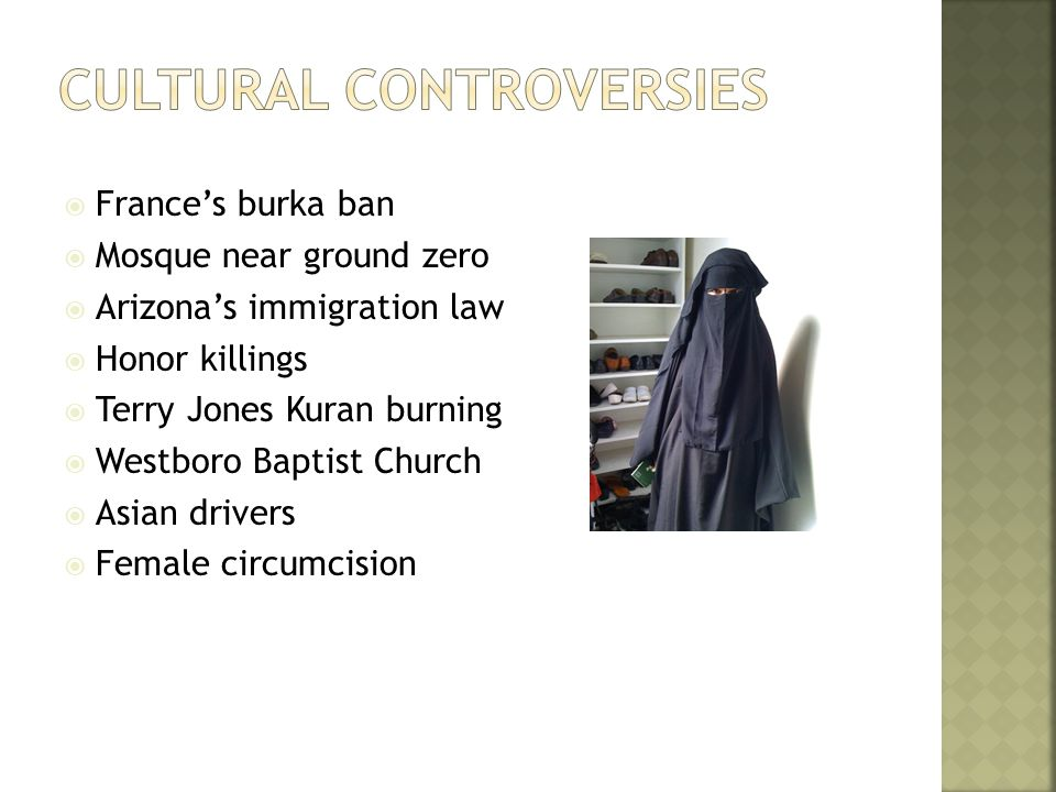  France's burka ban  Mosque near ground zero  Arizona's immigration law  Honor killings  Terry Jones Kuran burning  Westboro Baptist Church  Asian drivers  Female circumcision