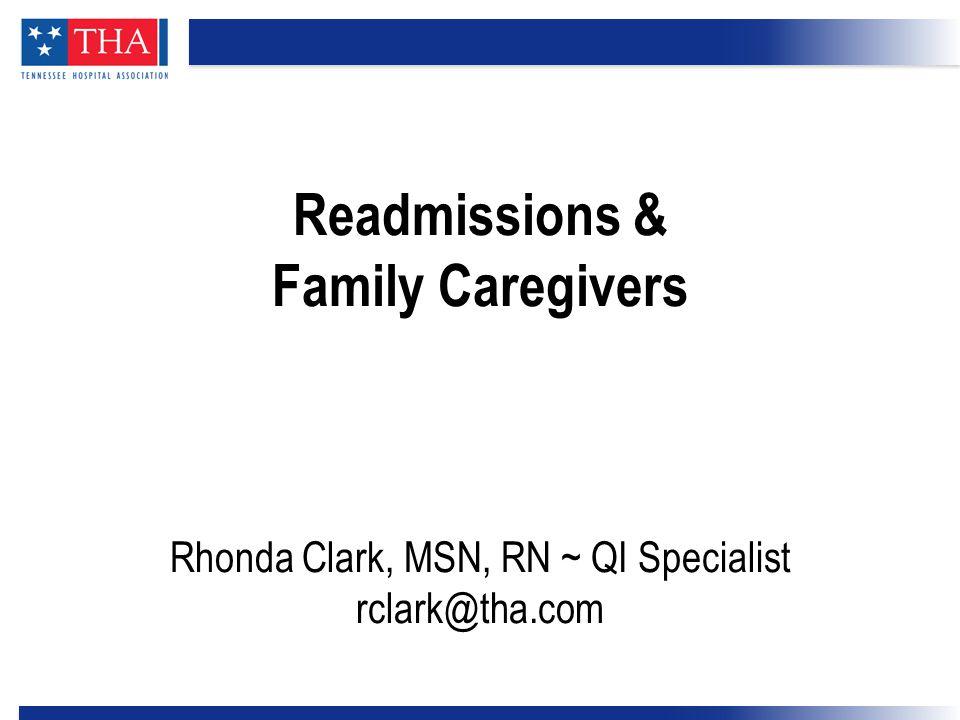 Readmissions & Family Caregivers Rhonda Clark, MSN, RN ~ QI Specialist rclark@tha.com
