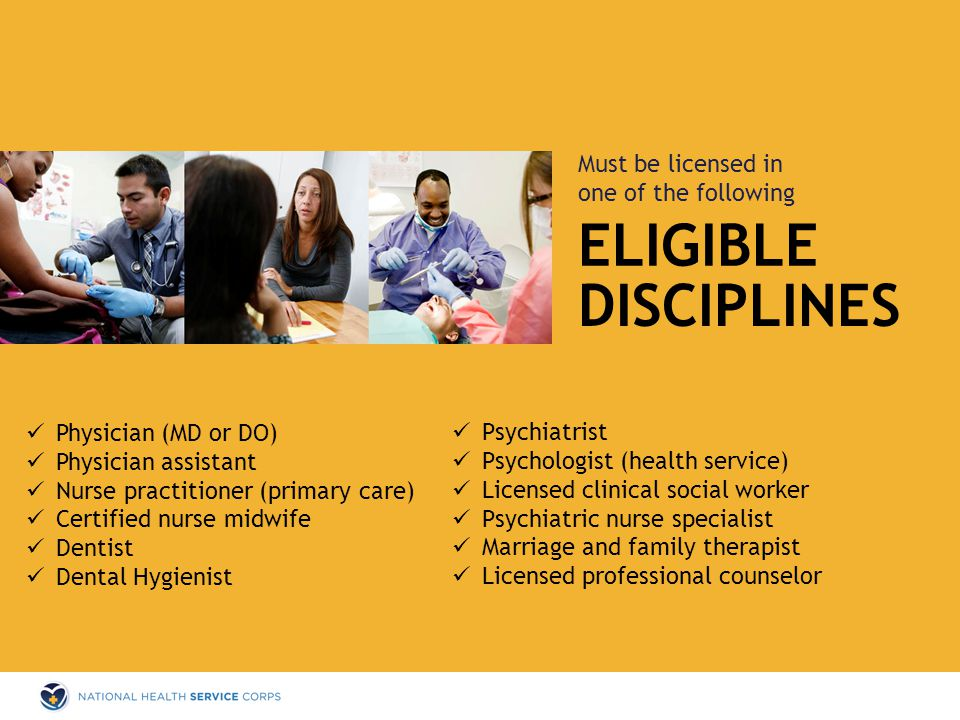 ELIGIBLE Must be licensed in one of the following DISCIPLINES Physician (MD or DO) Physician assistant Nurse practitioner (primary care) Certified nurse midwife Dentist Dental Hygienist Psychiatrist Psychologist (health service) Licensed clinical social worker Psychiatric nurse specialist Marriage and family therapist Licensed professional counselor