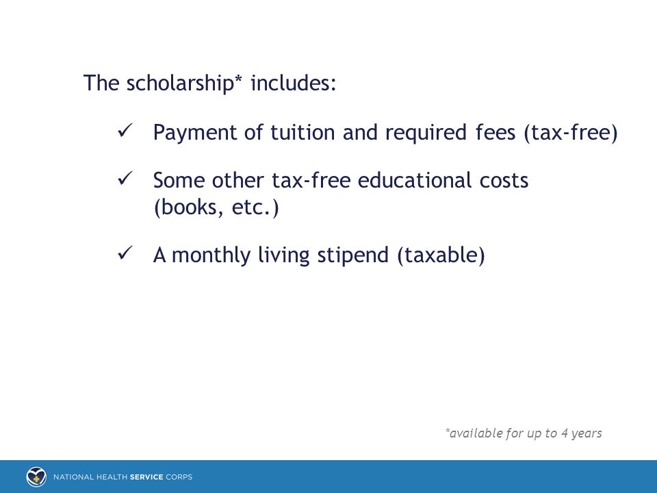 The scholarship* includes: Payment of tuition and required fees (tax-free) Some other tax-free educational costs (books, etc.) A monthly living stipend (taxable) *available for up to 4 years