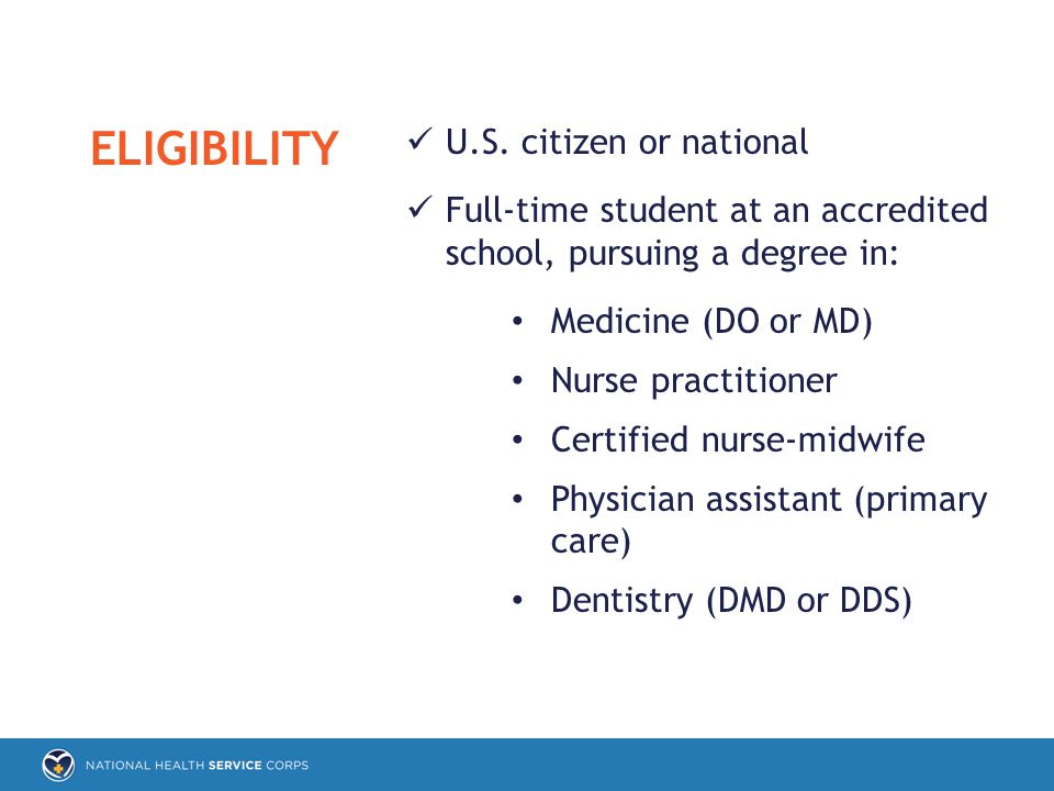 U.S. citizen or national Full-time student at an accredited school, pursuing a degree in: Medicine (DO or MD) Nurse practitioner Certified nurse-midwi