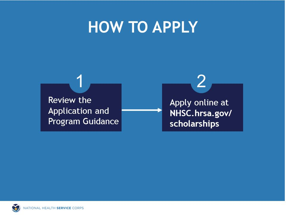 HOW TO APPLY 1 Review the Application and Program Guidance Apply online at NHSC.hrsa.gov/ scholarships 2