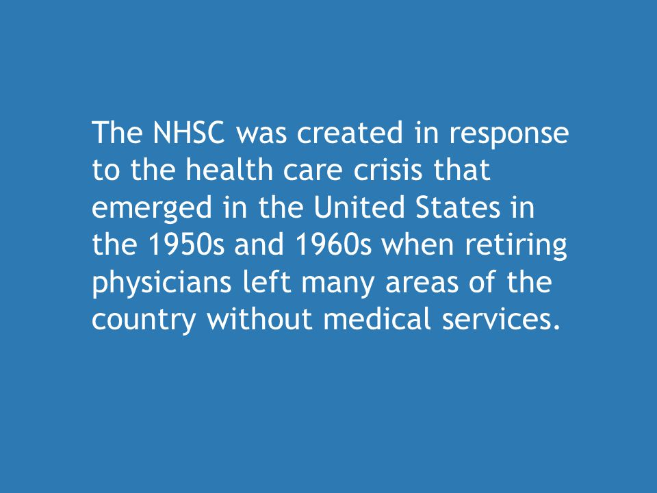 The NHSC was created in response to the health care crisis that emerged in the United States in the 1950s and 1960s when retiring physicians left many