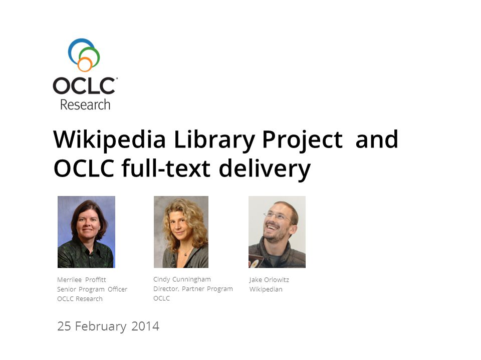 25 February 2014 Wikipedia Library Project and OCLC full-text delivery Merrilee Proffitt Senior Program Officer OCLC Research Cindy Cunningham Director, Partner Program OCLC Jake Orlowitz Wikipedian
