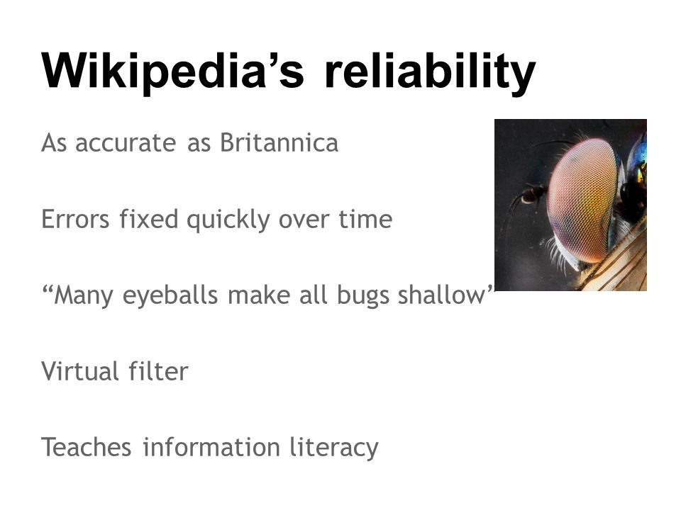 Wikipedia's reliability As accurate as Britannica Errors fixed quickly over time Many eyeballs make all bugs shallow Virtual filter Teaches information literacy