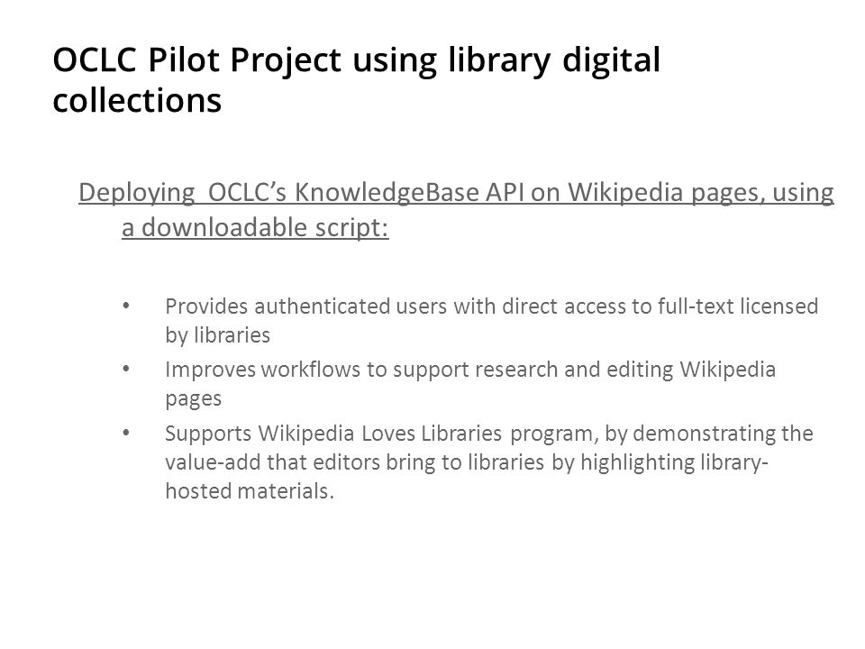 OCLC Pilot Project using library digital collections Deploying OCLC's KnowledgeBase API on Wikipedia pages, using a downloadable script: Provides authenticated users with direct access to full-text licensed by libraries Improves workflows to support research and editing Wikipedia pages Supports Wikipedia Loves Libraries program, by demonstrating the value-add that editors bring to libraries by highlighting library- hosted materials.