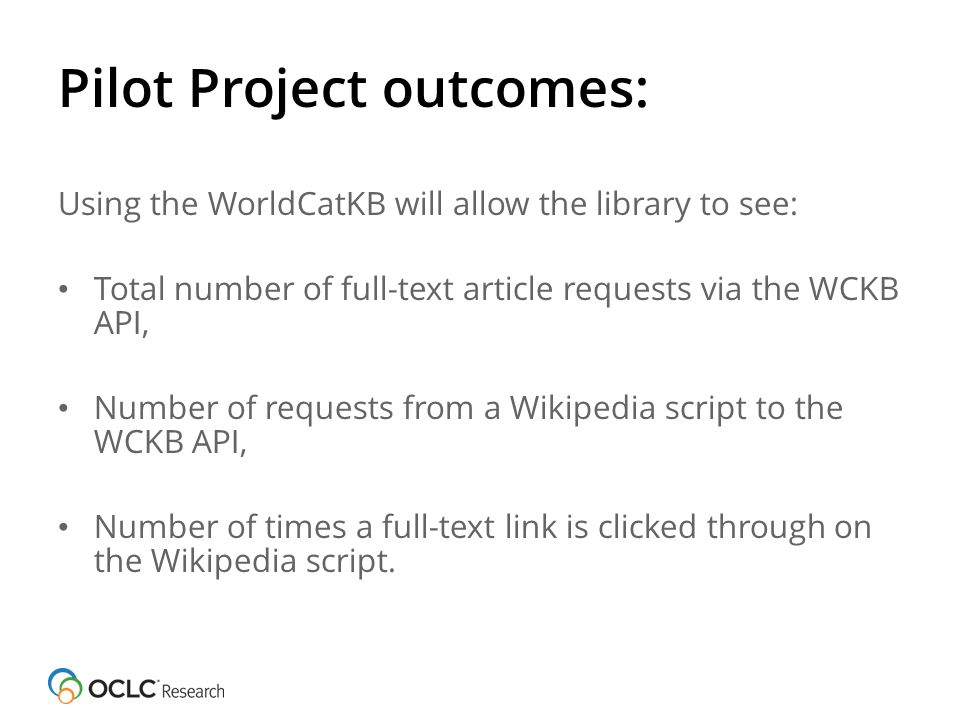 Pilot Project outcomes: Using the WorldCatKB will allow the library to see: Total number of full-text article requests via the WCKB API, Number of requests from a Wikipedia script to the WCKB API, Number of times a full-text link is clicked through on the Wikipedia script.