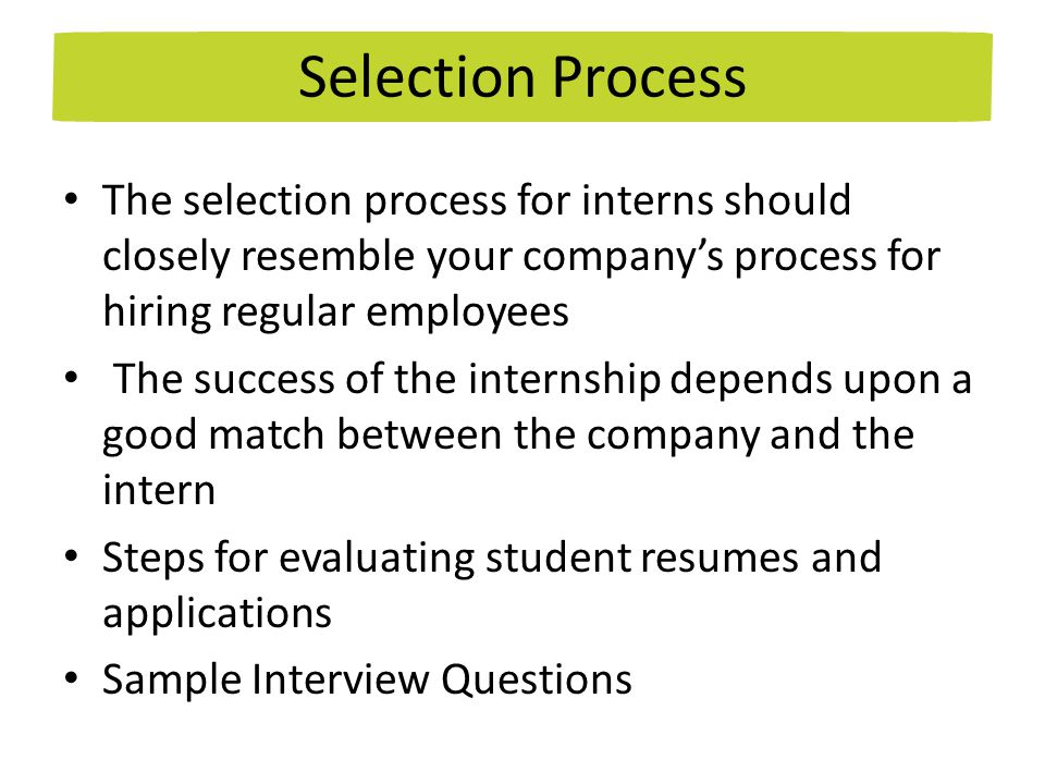The selection process for interns should closely resemble your company's process for hiring regular employees The success of the internship depends upon a good match between the company and the intern Steps for evaluating student resumes and applications Sample Interview Questions Selection Process