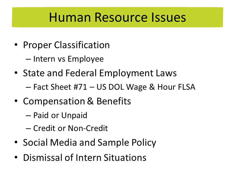 Proper Classification – Intern vs Employee State and Federal Employment Laws – Fact Sheet #71 – US DOL Wage & Hour FLSA Compensation & Benefits – Paid or Unpaid – Credit or Non-Credit Social Media and Sample Policy Dismissal of Intern Situations Human Resource Issues