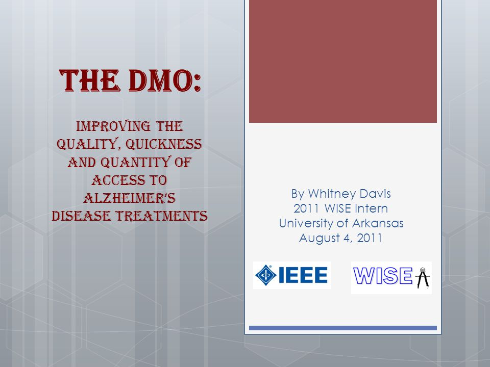 The DMO: Improving the Quality, Quickness and Quantity of Access to Alzheimer's Disease Treatments By Whitney Davis 2011 WISE Intern University of Arkansas August 4, 2011