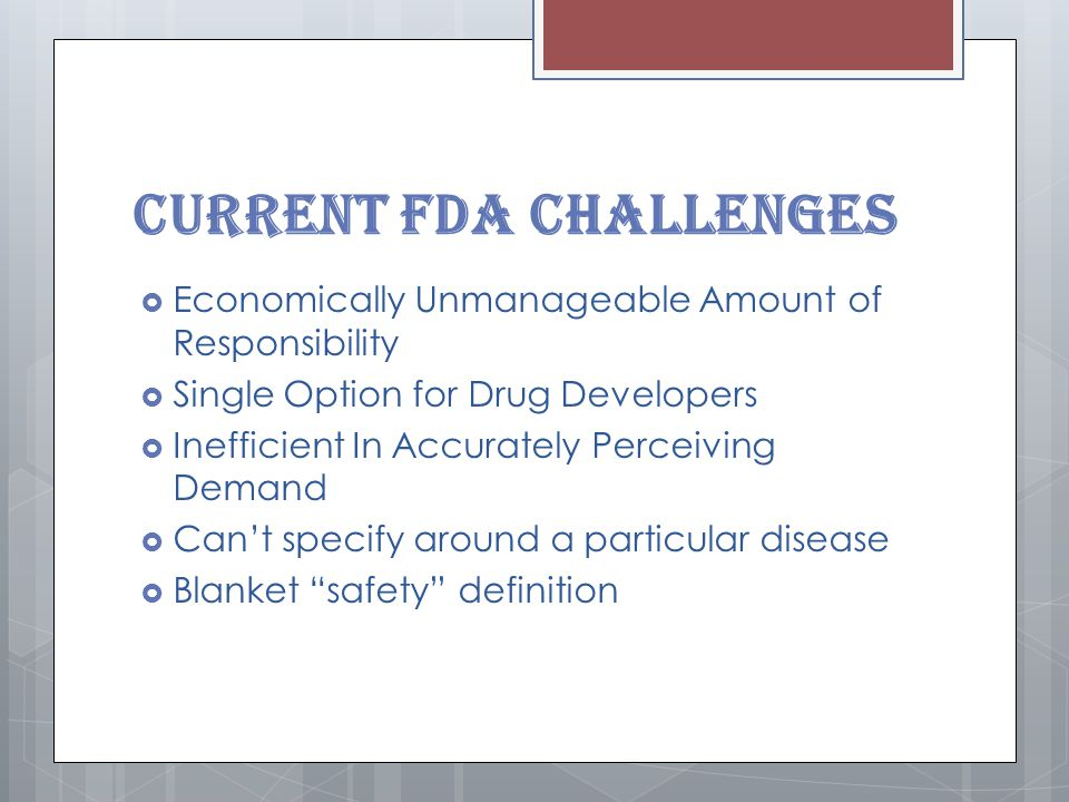 Current FDA Challenges  Economically Unmanageable Amount of Responsibility  Single Option for Drug Developers  Inefficient In Accurately Perceiving Demand  Can't specify around a particular disease  Blanket safety definition