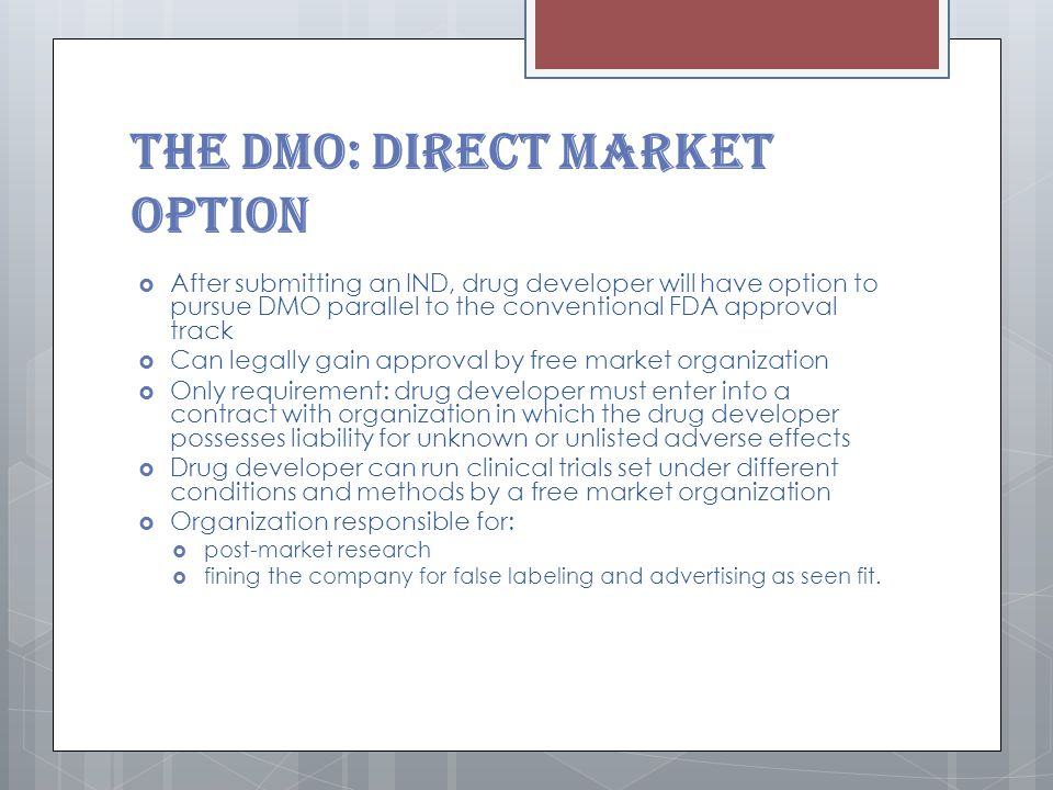 The DMO: Direct Market Option  After submitting an IND, drug developer will have option to pursue DMO parallel to the conventional FDA approval track  Can legally gain approval by free market organization  Only requirement: drug developer must enter into a contract with organization in which the drug developer possesses liability for unknown or unlisted adverse effects  Drug developer can run clinical trials set under different conditions and methods by a free market organization  Organization responsible for:  post-market research  fining the company for false labeling and advertising as seen fit.