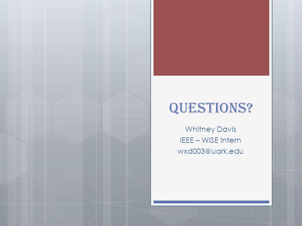 Questions? Whitney Davis IEEE – WISE Intern wxd003@uark.edu