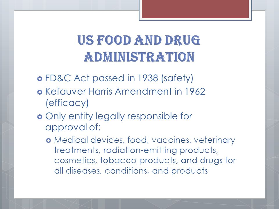 US Food and Drug Administration  FD&C Act passed in 1938 (safety)  Kefauver Harris Amendment in 1962 (efficacy)  Only entity legally responsible for approval of:  Medical devices, food, vaccines, veterinary treatments, radiation-emitting products, cosmetics, tobacco products, and drugs for all diseases, conditions, and products