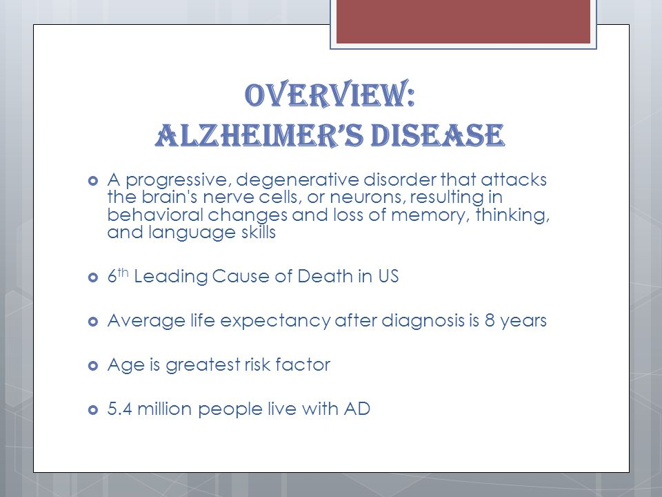 Overview: Alzheimer's Disease  A progressive, degenerative disorder that attacks the brain s nerve cells, or neurons, resulting in behavioral changes and loss of memory, thinking, and language skills  6 th Leading Cause of Death in US  Average life expectancy after diagnosis is 8 years  Age is greatest risk factor  5.4 million people live with AD