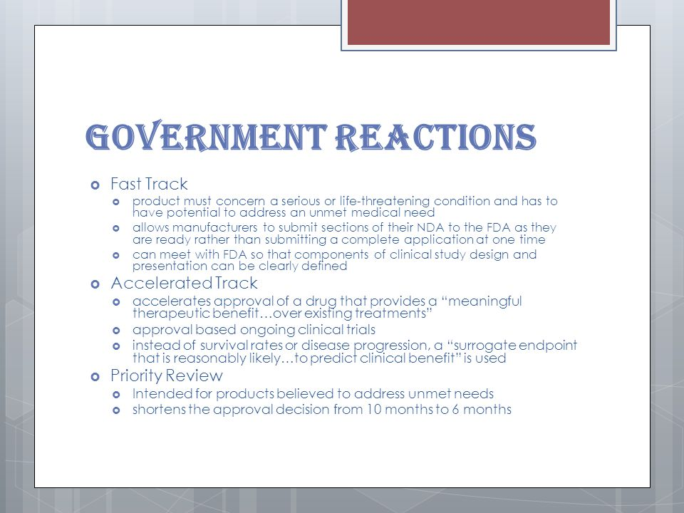Government Reactions  Fast Track  product must concern a serious or life-threatening condition and has to have potential to address an unmet medical need  allows manufacturers to submit sections of their NDA to the FDA as they are ready rather than submitting a complete application at one time  can meet with FDA so that components of clinical study design and presentation can be clearly defined  Accelerated Track  accelerates approval of a drug that provides a meaningful therapeutic benefit…over existing treatments  approval based ongoing clinical trials  instead of survival rates or disease progression, a surrogate endpoint that is reasonably likely…to predict clinical benefit is used  Priority Review  Intended for products believed to address unmet needs  shortens the approval decision from 10 months to 6 months