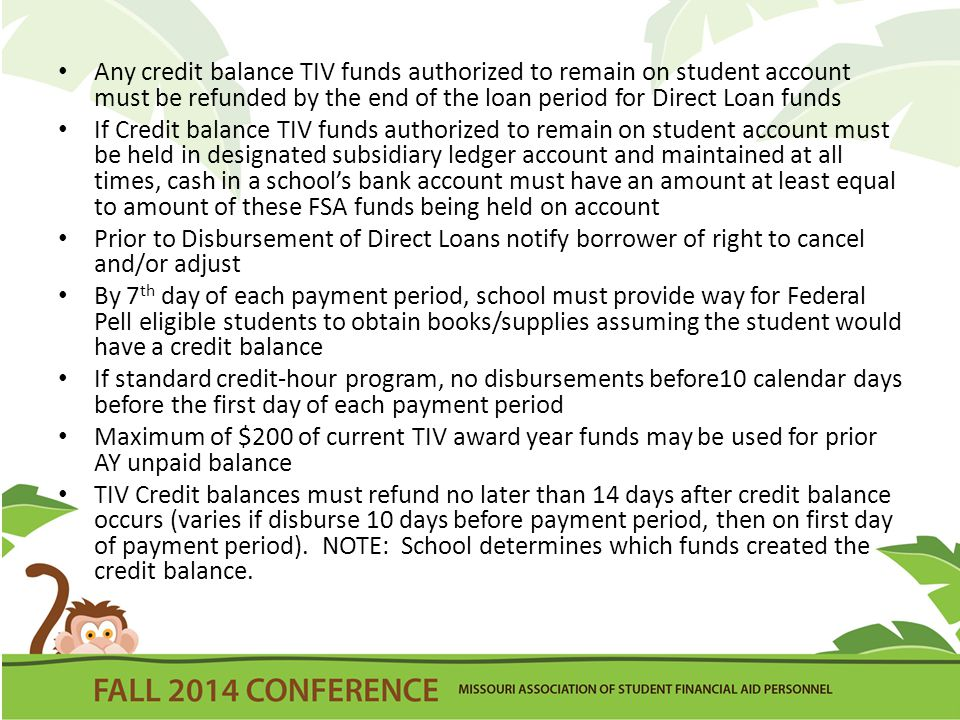 Any credit balance TIV funds authorized to remain on student account must be refunded by the end of the loan period for Direct Loan funds If Credit ba