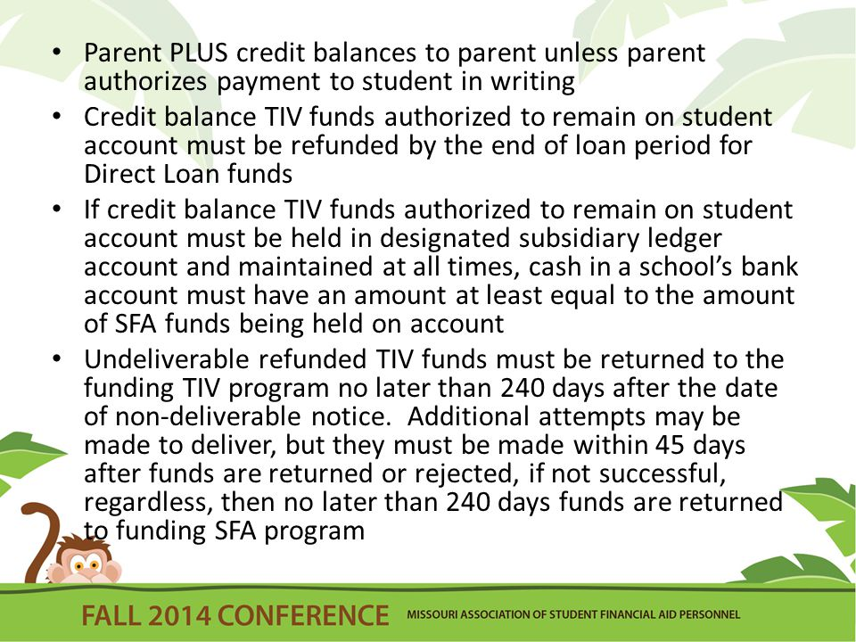 Parent PLUS credit balances to parent unless parent authorizes payment to student in writing Credit balance TIV funds authorized to remain on student