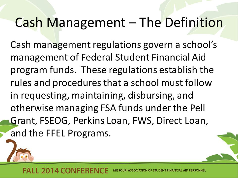 Cash Management – The Definition Cash management regulations govern a school's management of Federal Student Financial Aid program funds. These regula