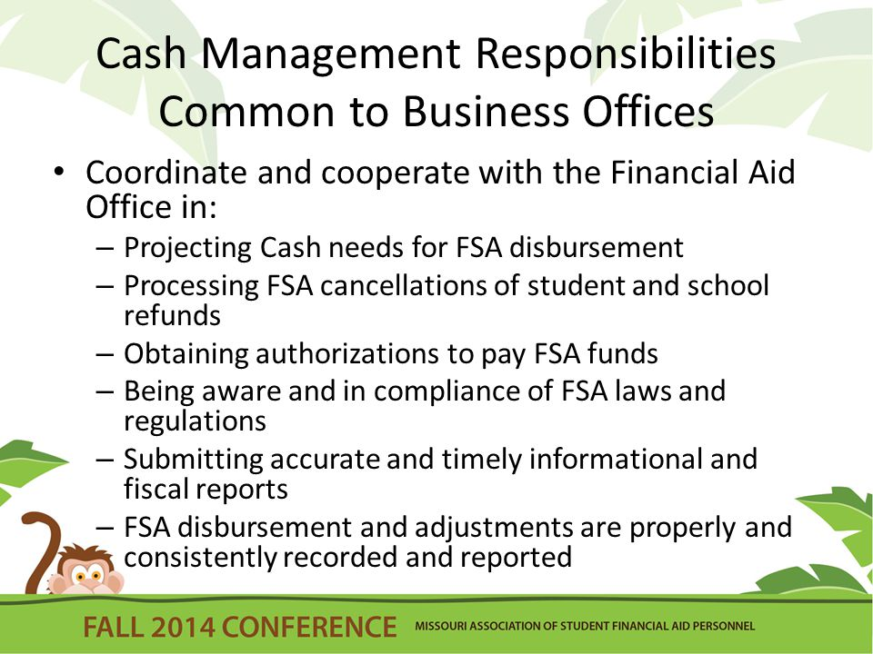 Cash Management Responsibilities Common to Business Offices Coordinate and cooperate with the Financial Aid Office in: – Projecting Cash needs for FSA