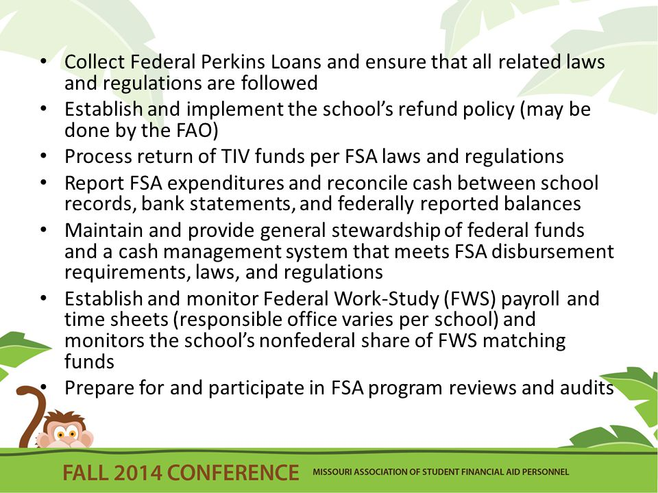 Collect Federal Perkins Loans and ensure that all related laws and regulations are followed Establish and implement the school's refund policy (may be done by the FAO) Process return of TIV funds per FSA laws and regulations Report FSA expenditures and reconcile cash between school records, bank statements, and federally reported balances Maintain and provide general stewardship of federal funds and a cash management system that meets FSA disbursement requirements, laws, and regulations Establish and monitor Federal Work-Study (FWS) payroll and time sheets (responsible office varies per school) and monitors the school's nonfederal share of FWS matching funds Prepare for and participate in FSA program reviews and audits