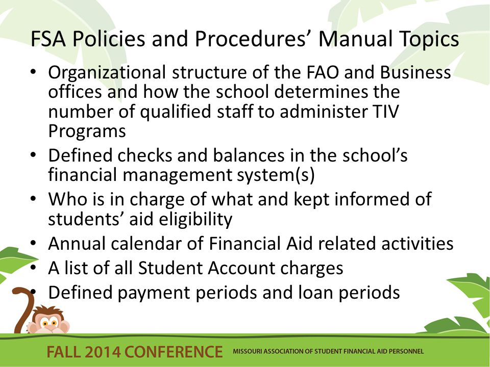 FSA Policies and Procedures' Manual Topics Organizational structure of the FAO and Business offices and how the school determines the number of qualified staff to administer TIV Programs Defined checks and balances in the school's financial management system(s) Who is in charge of what and kept informed of students' aid eligibility Annual calendar of Financial Aid related activities A list of all Student Account charges Defined payment periods and loan periods