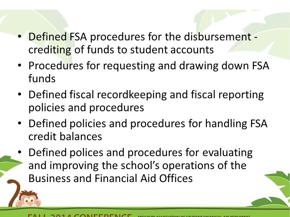 Defined FSA procedures for the disbursement - crediting of funds to student accounts Procedures for requesting and drawing down FSA funds Defined fiscal recordkeeping and fiscal reporting policies and procedures Defined policies and procedures for handling FSA credit balances Defined polices and procedures for evaluating and improving the school's operations of the Business and Financial Aid Offices