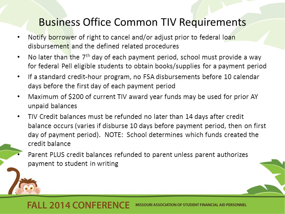 Any credit balance TIV funds authorized to remain on student account must be refunded by the end of the loan period for Direct Loan funds If Credit balance TIV funds authorized to remain on student account must be held in designated subsidiary ledger account and maintained at all times, cash in a school's bank account must have an amount at least equal to amount of these FSA funds being held on account Prior to Disbursement of Direct Loans notify borrower of right to cancel and/or adjust By 7 th day of each payment period, school must provide way for Federal Pell eligible students to obtain books/supplies assuming the student would have a credit balance If standard credit-hour program, no disbursements before10 calendar days before the first day of each payment period Maximum of $200 of current TIV award year funds may be used for prior AY unpaid balance TIV Credit balances must refund no later than 14 days after credit balance occurs (varies if disburse 10 days before payment period, then on first day of payment period).