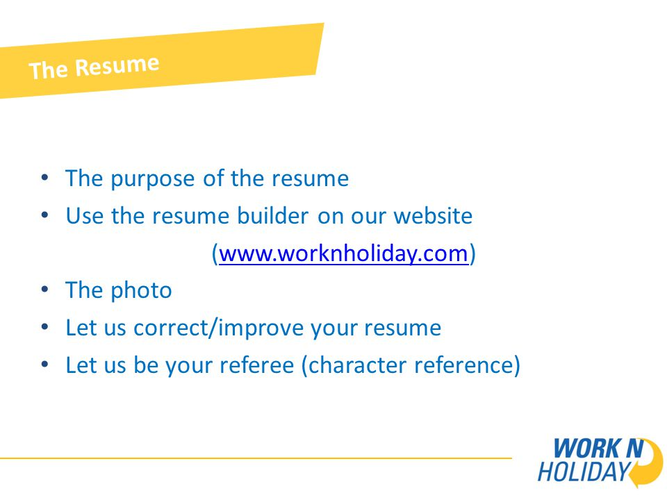 The Resume The purpose of the resume Use the resume builder on our website (www.worknholiday.com)www.worknholiday.com The photo Let us correct/improve your resume Let us be your referee (character reference)