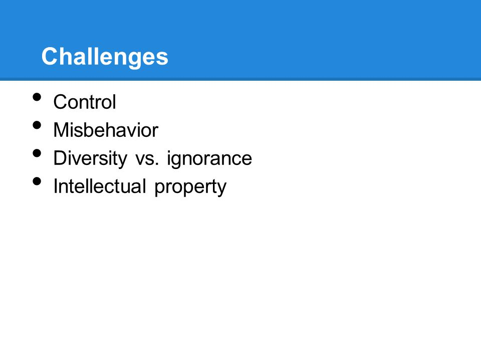 Challenges Control Misbehavior Diversity vs. ignorance Intellectual property