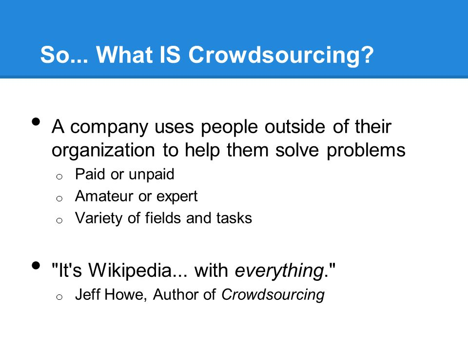 So... What IS Crowdsourcing? A company uses people outside of their organization to help them solve problems o Paid or unpaid o Amateur or expert o Va