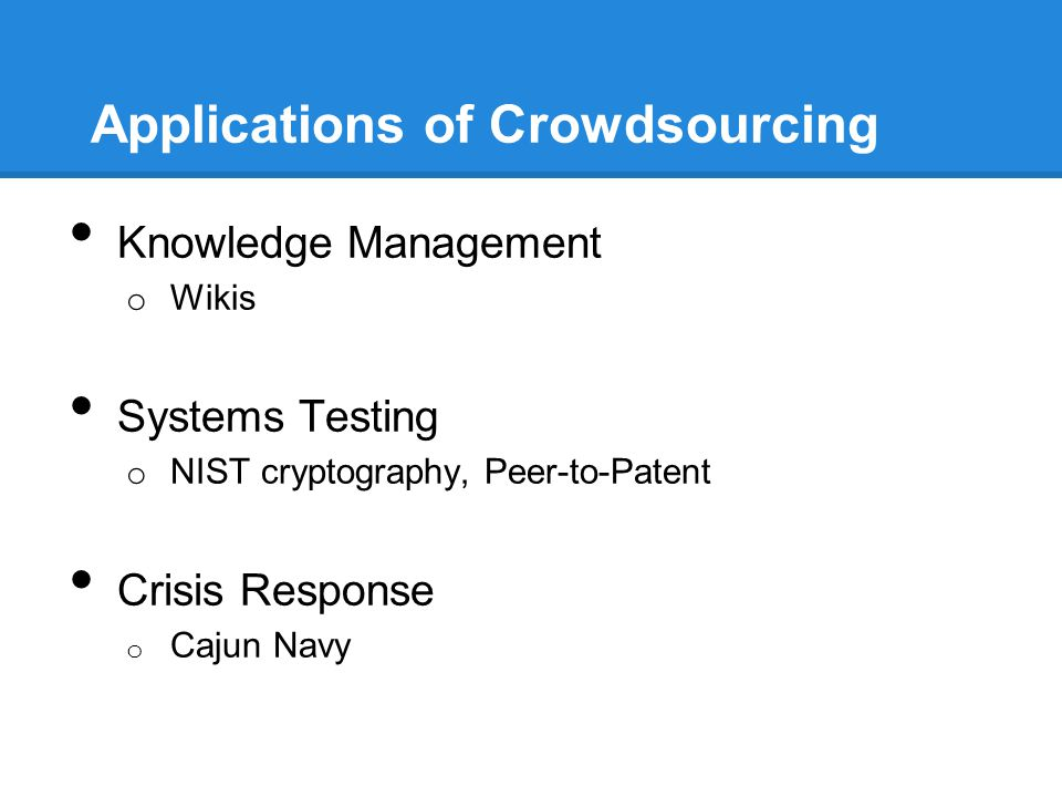 Applications of Crowdsourcing Knowledge Management o Wikis Systems Testing o NIST cryptography, Peer-to-Patent Crisis Response o Cajun Navy