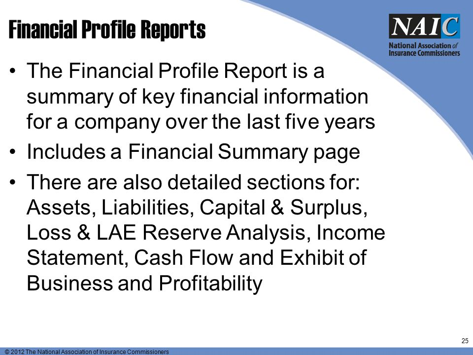© 2012 The National Association of Insurance Commissioners Financial Profile Reports The Financial Profile Report is a summary of key financial inform