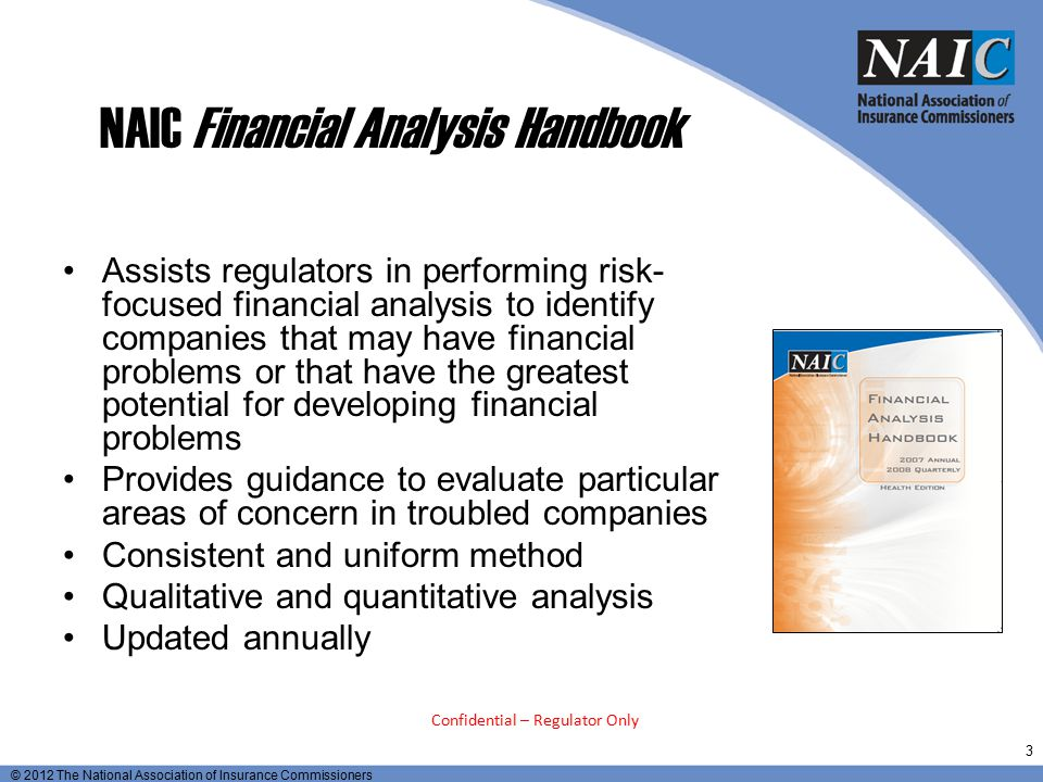 © 2012 The National Association of Insurance Commissioners Roles of Examiner and Analyst State Insurance Analysts typically perform the following functions: Collection and analysis of insurer and group financial information Desk audits to assess risk and compliance Review of non-financial information regarding insurance companies that is routinely collected by other department units Review of insurance company transactions Coordination with other department functions Determining regulatory courses of action regarding identified troubled insurance companies Evaluating and monitoring corrective plans Communicating results of regulatory actions Licensing and admissions 34