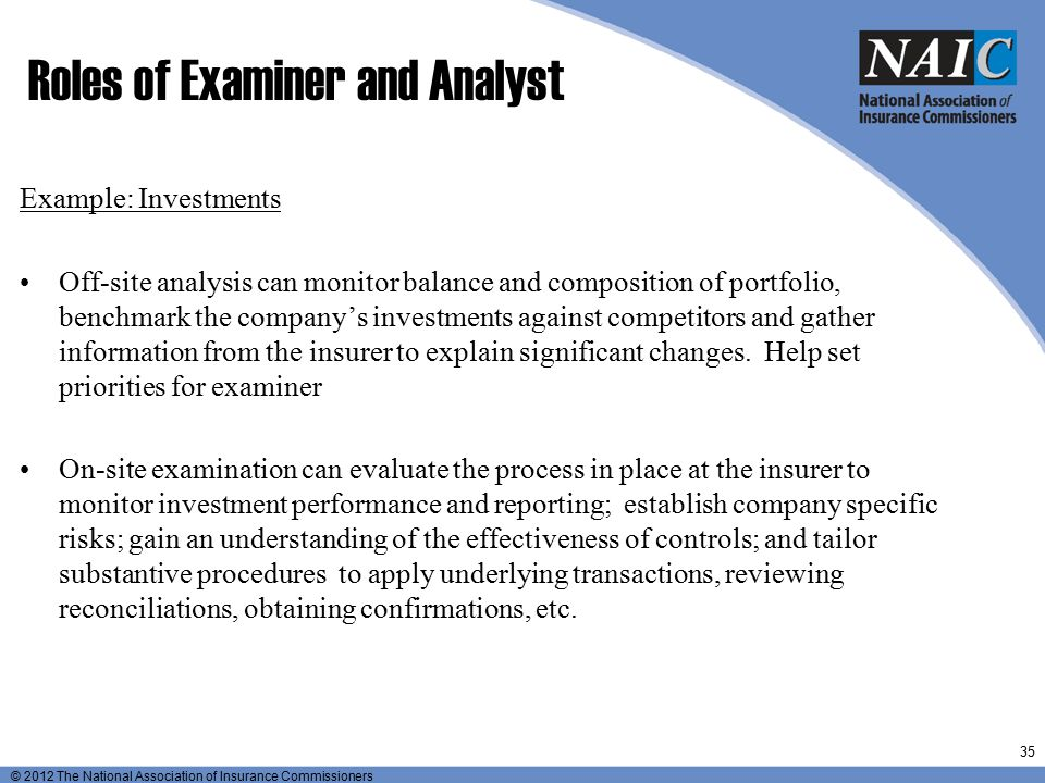 © 2012 The National Association of Insurance Commissioners Roles of Examiner and Analyst Example: Investments Off-site analysis can monitor balance an
