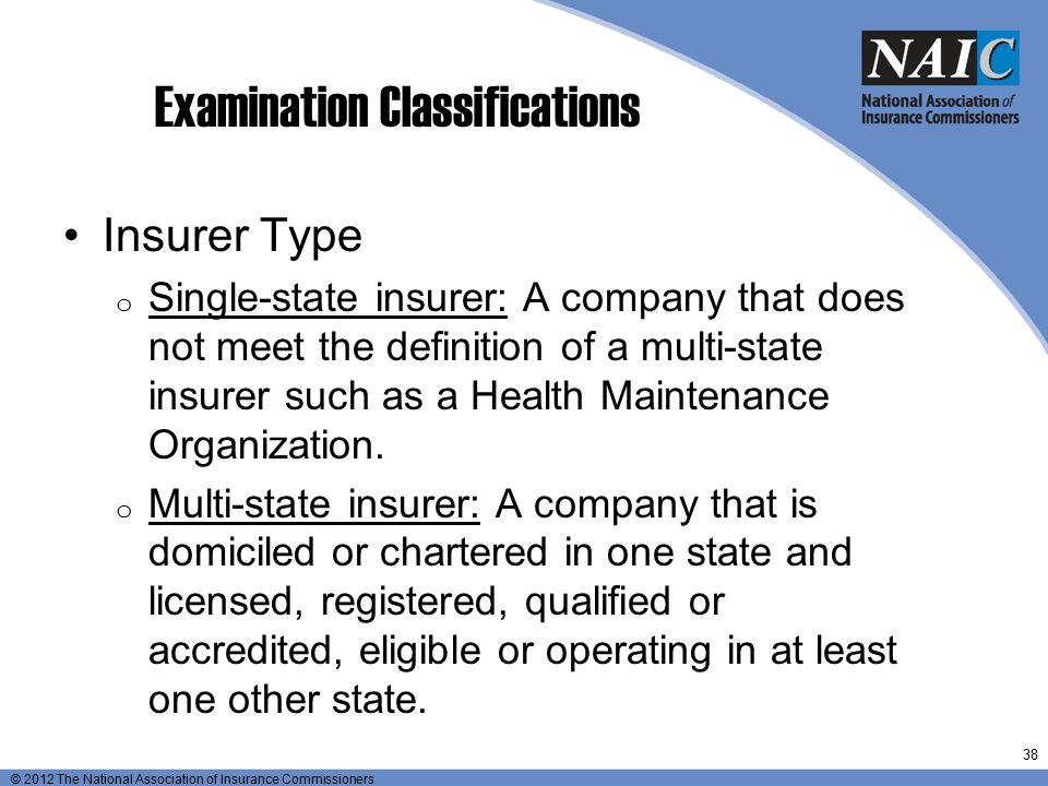© 2012 The National Association of Insurance Commissioners Examination Classifications Insurer Type o Single-state insurer: A company that does not me