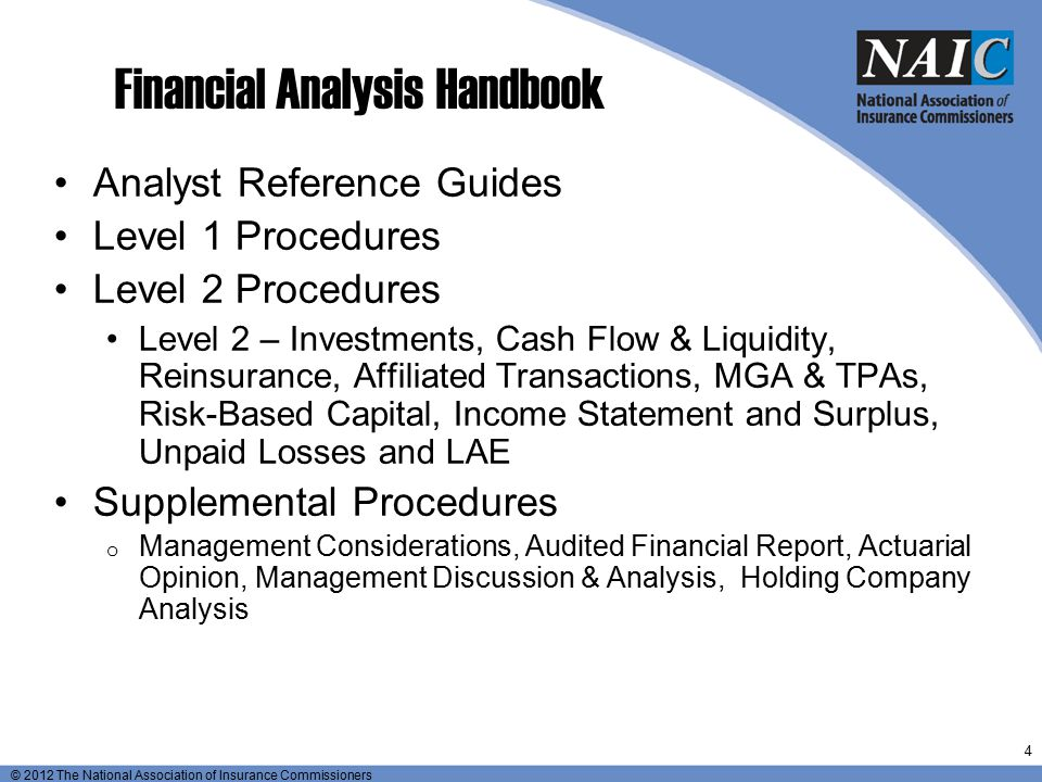 © 2012 The National Association of Insurance Commissioners Roles of Examiner and Analyst Example: Investments Off-site analysis can monitor balance and composition of portfolio, benchmark the company's investments against competitors and gather information from the insurer to explain significant changes.