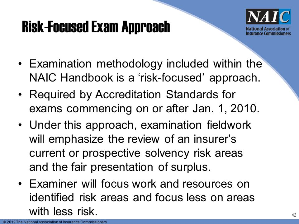 © 2012 The National Association of Insurance Commissioners Risk-Focused Exam Approach Examination methodology included within the NAIC Handbook is a '
