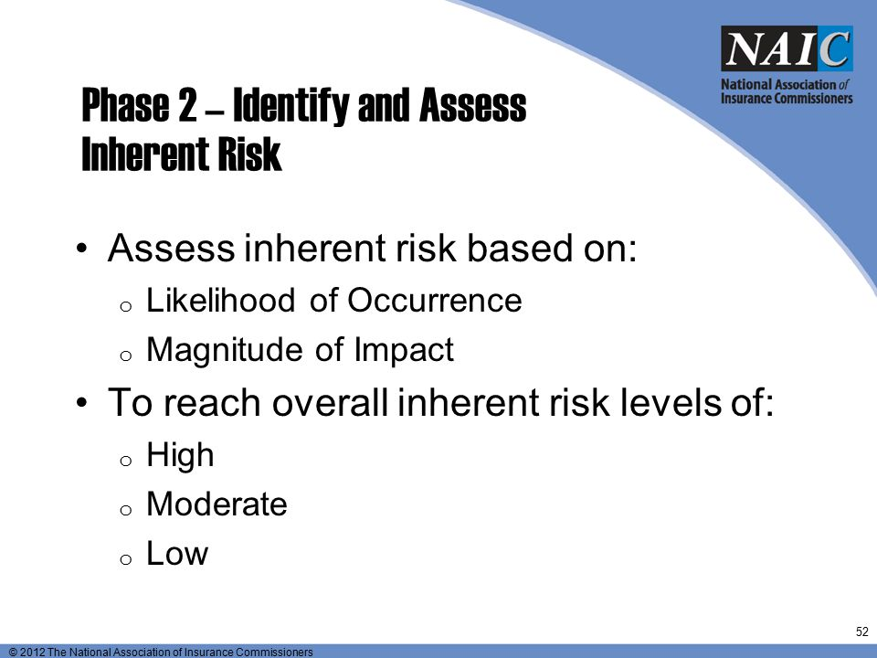© 2012 The National Association of Insurance Commissioners Phase 2 – Identify and Assess Inherent Risk Assess inherent risk based on: o Likelihood of
