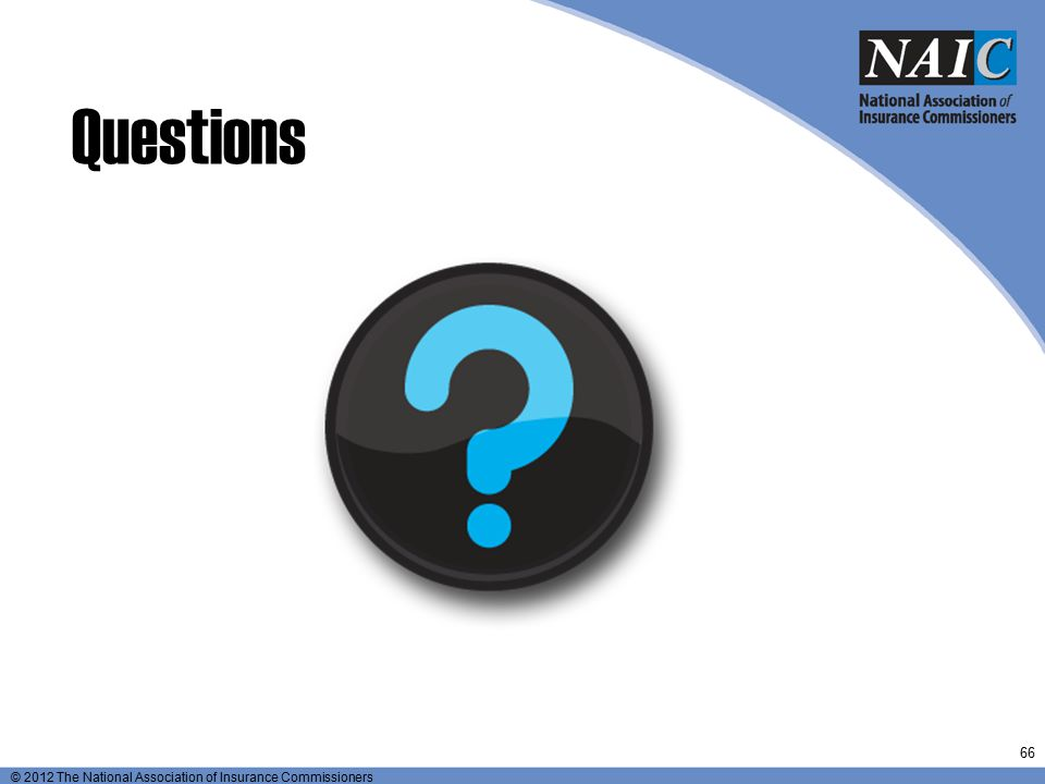 © 2012 The National Association of Insurance Commissioners Questions 66