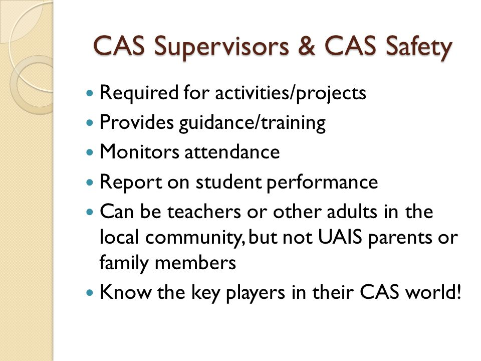 CAS Supervisors & CAS Safety Required for activities/projects Provides guidance/training Monitors attendance Report on student performance Can be teac