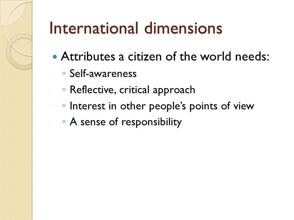 International dimensions Attributes a citizen of the world needs: ◦ Self-awareness ◦ Reflective, critical approach ◦ Interest in other people's points